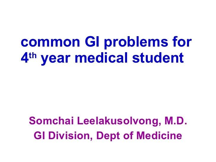 common  GI  problems for  4 th  year medical student   <ul><li>Somchai Leelakusolvong, M.D. </li></ul><ul><li>GI Division,...