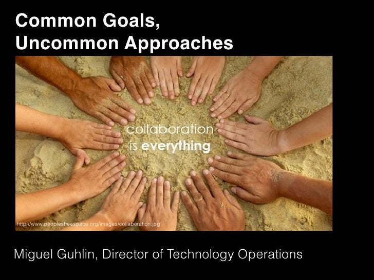 Common Goals, Uncommon Approacheshttp://www.peoplesfreespace.org/images/collaboration.jpgMiguel Guhlin, Director of Techno...