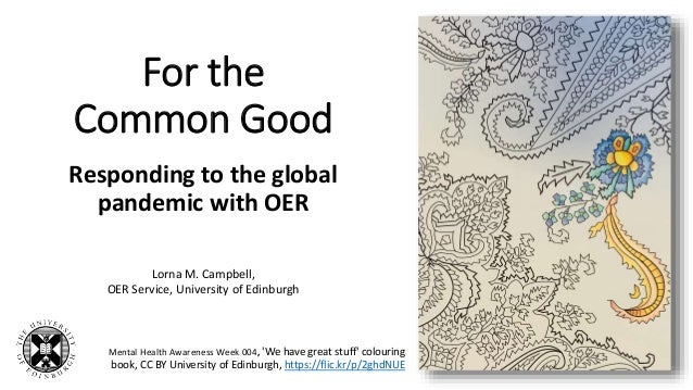 For the Common Good Responding to the global pandemic with OER Lorna M. Campbell, OER Service, University of Edinburgh Men...