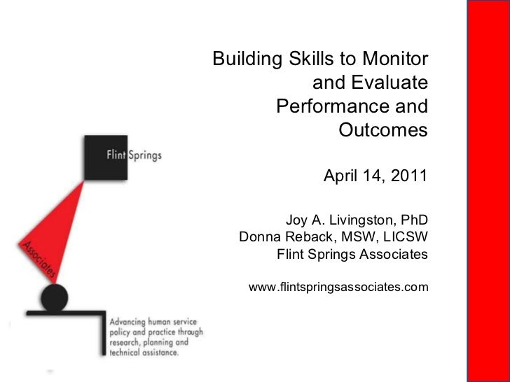 Building Skills to Monitor and Evaluate Performance and Outcomes Joy A. Livingston, PhD Donna Reback, MSW, LICSW Flint Spr...