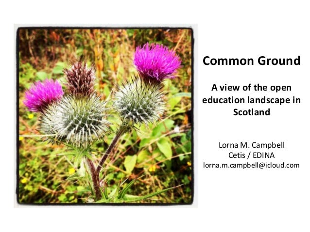 Common Ground A view of the open education landscape in Scotland Lorna M. Campbell Cetis / EDINA lorna.m.campbell@icloud.c...