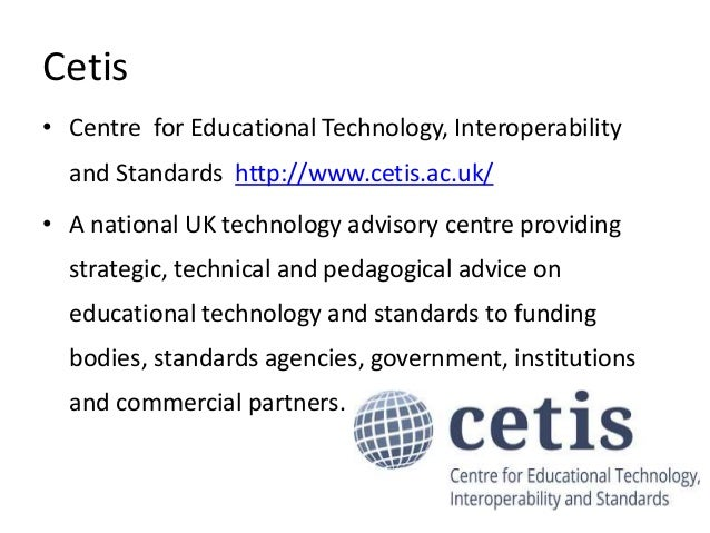 Cetis • Centre for Educational Technology, Interoperability and Standards http://www.cetis.ac.uk/ • A national UK technolo...