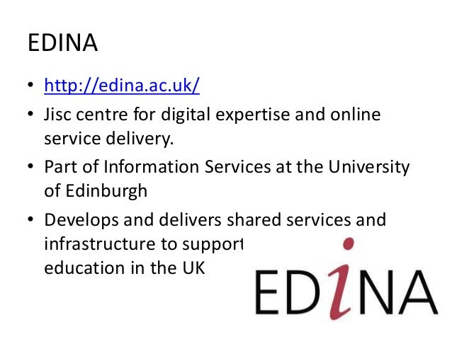 EDINA • http://edina.ac.uk/ • Jisc centre for digital expertise and online service delivery. • Part of Information Service...