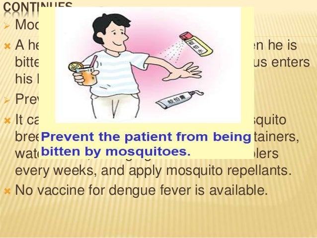CONTINUES……  Modes of transmission:  A healthy person gets the disease when he is bitten by an infected mosquito. The vi...