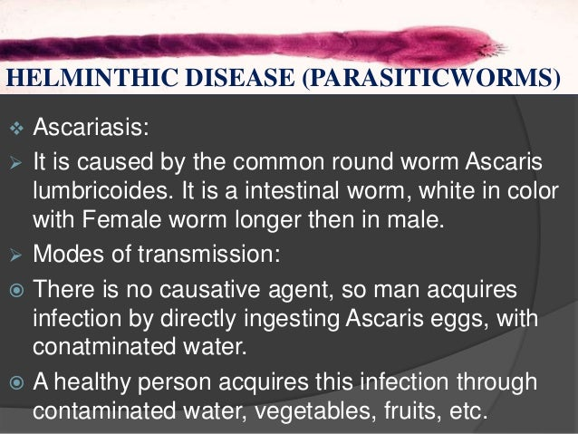 HELMINTHS  Ascariasis:  It is caused by the common round worm Ascaris lumbricoides. It is a intestinal worm, white in co...