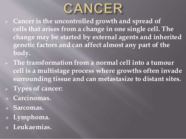  Cancer is the uncontrolled growth and spread of cells that arises from a change in one single cell. The change may be st...
