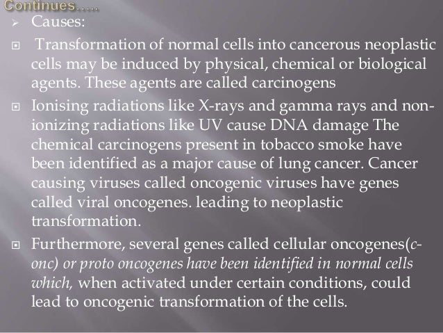  Causes:  Transformation of normal cells into cancerous neoplastic cells may be induced by physical, chemical or biologi...