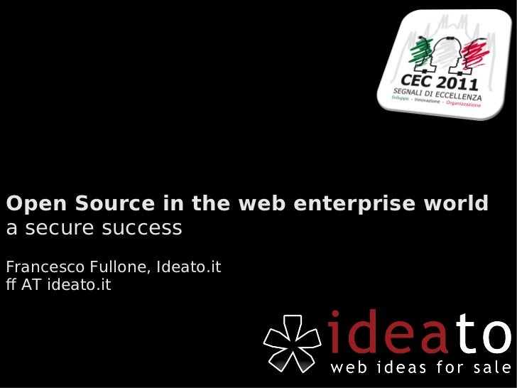 Open Source in the web enterprise world a secure success Francesco Fullone, Ideato.it ff AT ideato.it