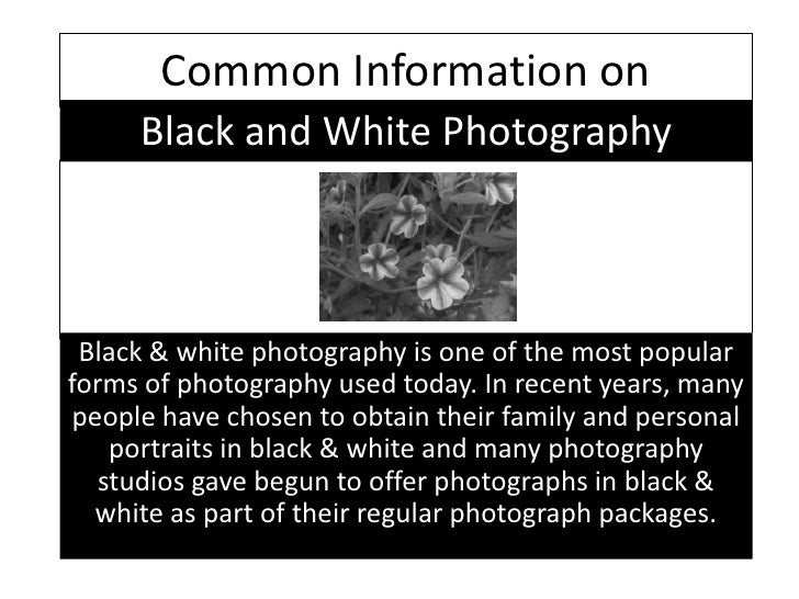 Common Information on<br />Black and White Photography<br />Black & white photography is one of the most popular forms of ...