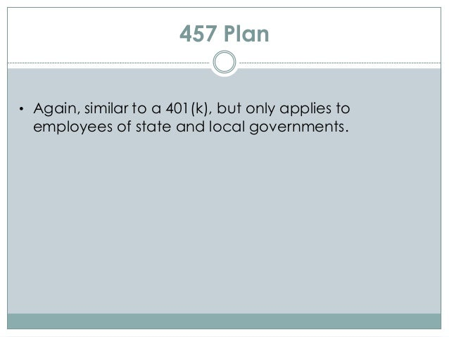 457 Plan • Again, similar to a 401(k), but only applies to employees of state and local governments.
