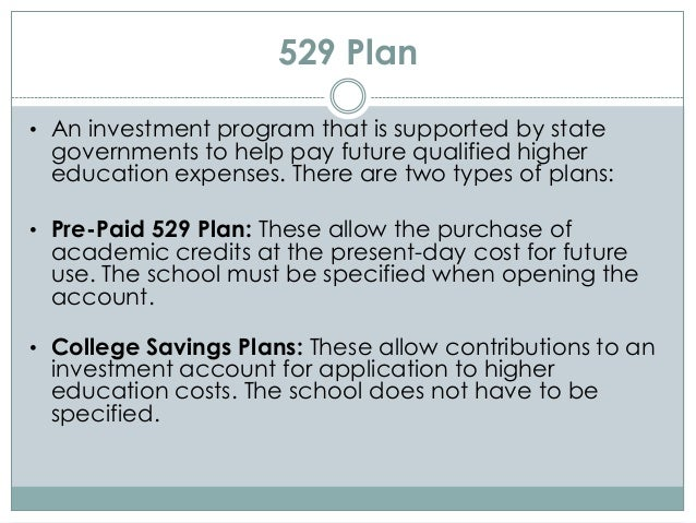 529 Plan • An investment program that is supported by state governments to help pay future qualified higher education expe...