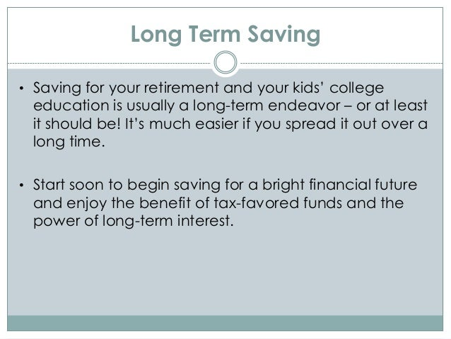 Long Term Saving • Saving for your retirement and your kids' college education is usually a long-term endeavor – or at lea...