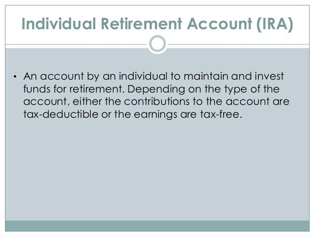Individual Retirement Account (IRA) • An account by an individual to maintain and invest funds for retirement. Depending o...