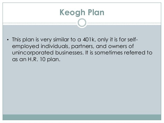 Keogh Plan • This plan is very similar to a 401k, only it is for self- employed individuals, partners, and owners of uninc...