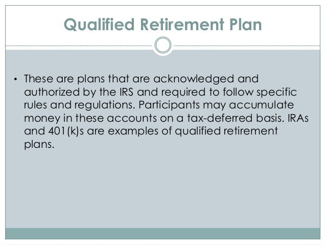 Qualified Retirement Plan • These are plans that are acknowledged and authorized by the IRS and required to follow specifi...