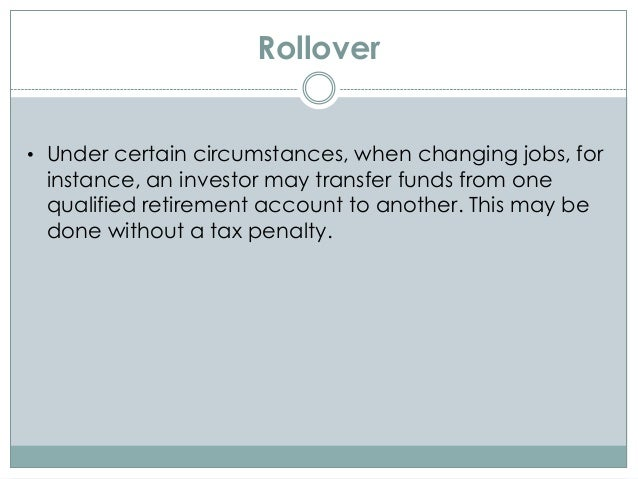 Rollover • Under certain circumstances, when changing jobs, for instance, an investor may transfer funds from one qualifie...