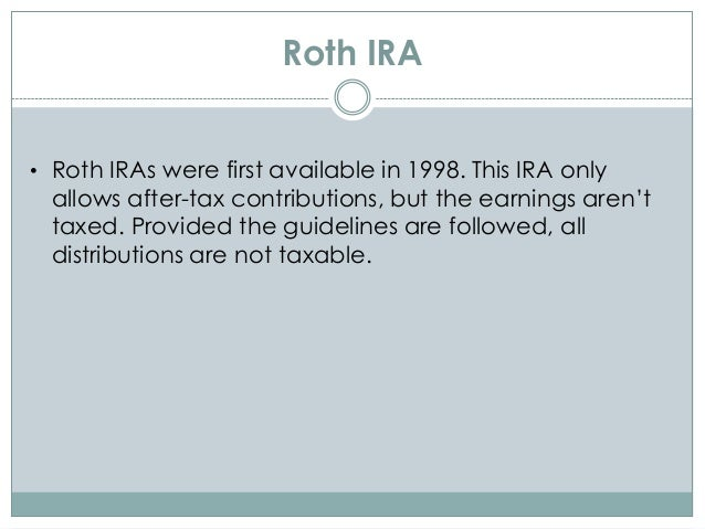 Roth IRA • Roth IRAs were first available in 1998. This IRA only allows after-tax contributions, but the earnings aren't t...
