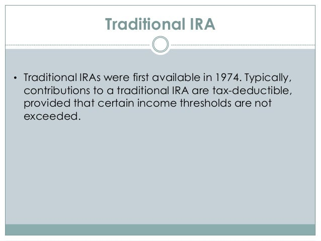 Traditional IRA • Traditional IRAs were first available in 1974. Typically, contributions to a traditional IRA are tax-ded...