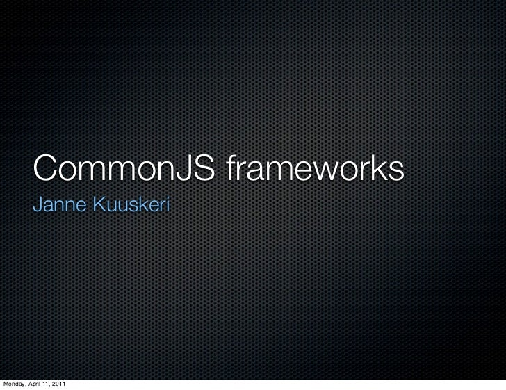 CommonJS frameworks	          Janne KuuskeriMonday, April 11, 2011