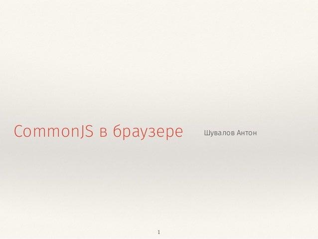 CommonJS в браузере Шувалов Антон  1