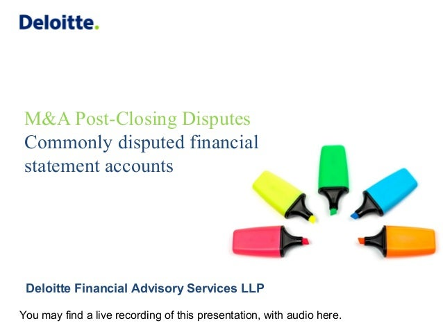 M&A Post-Closing Disputes Commonly disputed financial statement accounts Deloitte Financial Advisory Services LLP You may ...