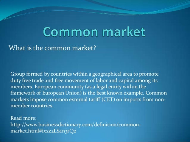What is the common market?Group formed by countries within a geographical area to promoteduty free trade and free movement...