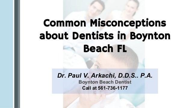 Common Misconceptions about Dentists in Boynton Beach FL Dr. Paul V. Arkachi, D.D.S.. P.A. Boynton Beach Dentist Call at 5...