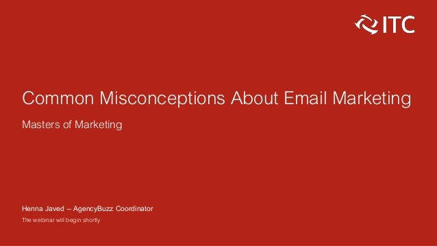 Common Misconceptions About Email Marketing Masters of Marketing Henna Javed – AgencyBuzz Coordinator The webinar will beg...