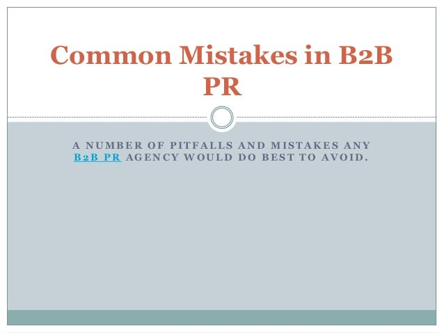 Common Mistakes in B2B        PR A NUMBER OF PITFALLS AND MISTAKES ANY B2B PR AGENCY WOULD DO BEST TO AVOID.
