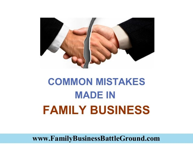 www.FamilyBusinessBattleGround.com COMMON MISTAKES MADE IN FAMILY BUSINESS