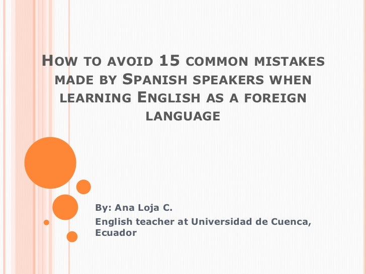 Howtoavoid 15 commonmistakesmadebySpanishspeakerswhenlearningEnglish as a foreignlanguage<br />By: Ana Loja C.<br />Englis...