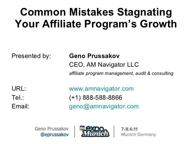 Common Mistakes Stagnating Your Affiliate Program's Growth <ul><li>Presented by: Geno Prussakov </li></ul><ul><li>CEO, AM ...