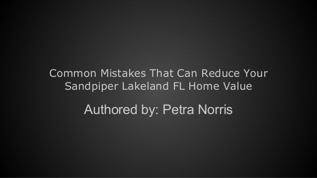 Common Mistakes That Can Reduce Your Sandpiper Lakeland FL Home Value Authored by: Petra Norris
