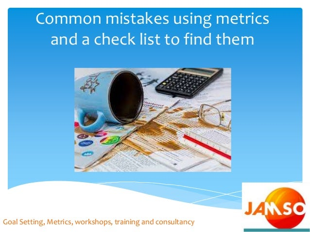 Common mistakes using metrics and a check list to find them Goal Setting, Metrics, workshops, training and consultancy