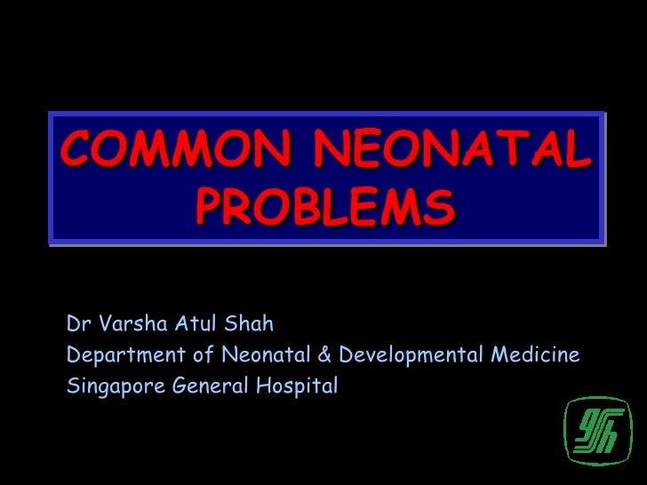 COMMON NEONATAL    PROBLEMSDr Varsha Atul ShahDepartment of Neonatal & Developmental MedicineSingapore General Hospital