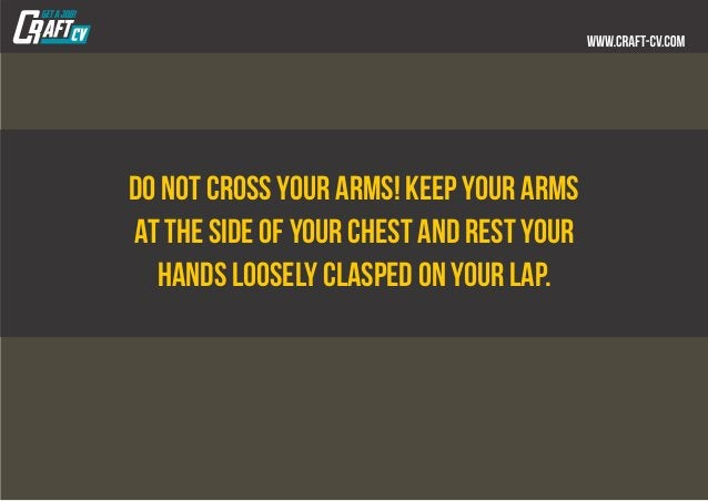 Do not cross your arms! Keep your arms at the side of your chest and rest your hands loosely clasped on your lap.