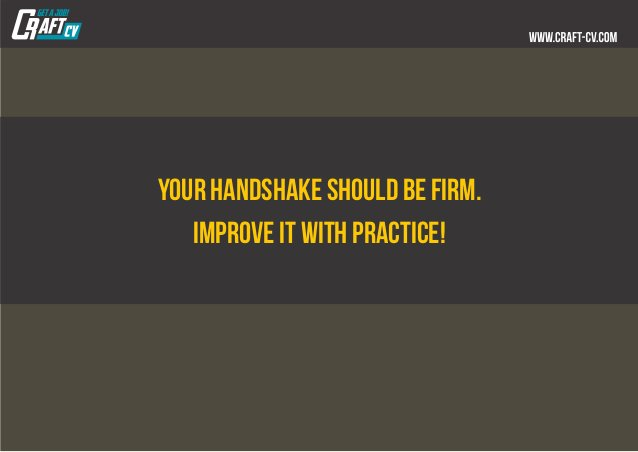 Your handshake should be firm. Improve it with practice!