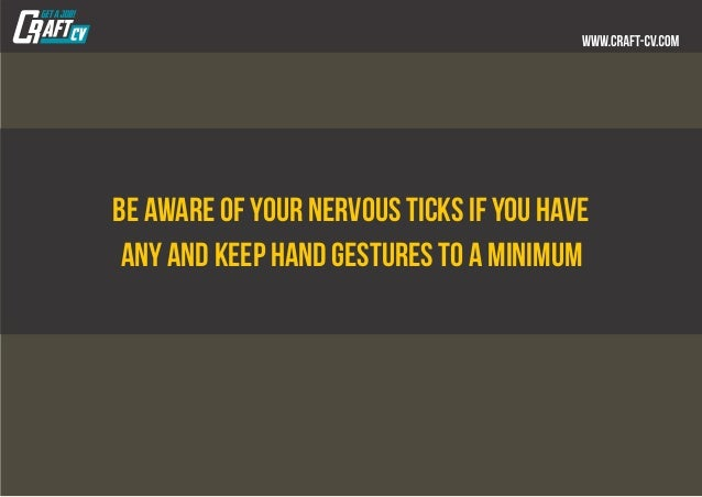 Be aware of your nervous ticks if you have any and keep hand gestures to a minimum