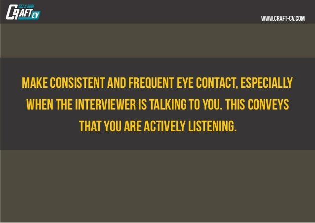 Make consistent and frequent eye contact, especially when the interviewer is talking to you. This conveys that you are act...