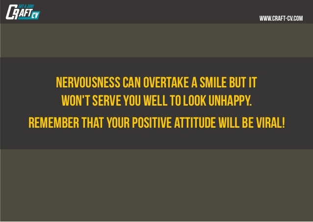 Nervousness can overtake a smile but it won't serve you well to look unhappy. Remember that your positive attitude will be...