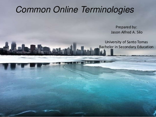Common Online Terminologies Prepared by: Jason Alfred A. Silo University of Santo Tomas Bachelor in Secondary Education