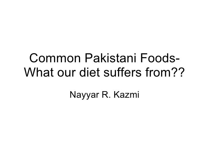 Common Pakistani Foods- What our diet suffers from?? Nayyar R. Kazmi