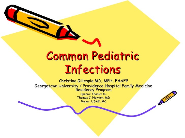 Common Pediatric Infections Christina Gillespie MD, MPH, FAAFP Georgetown University / Providence Hospital Family Medicine...