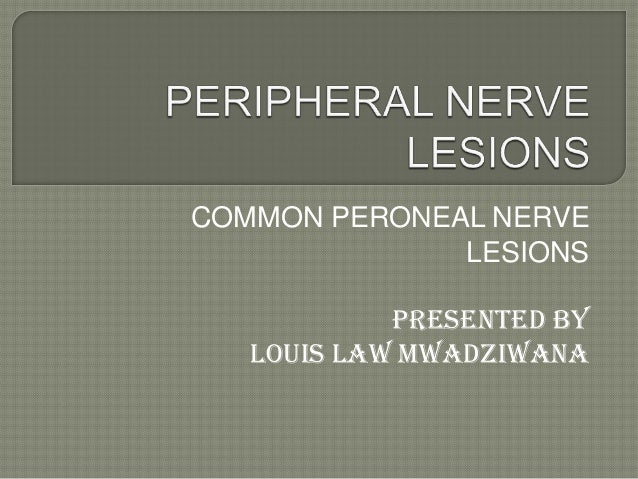 COMMON PERONEAL NERVE LESIONS Presented by Louis law Mwadziwana