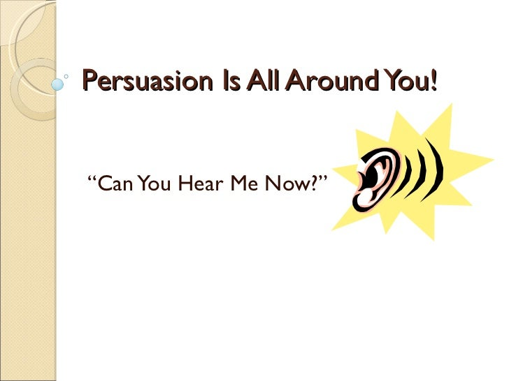 """Persuasion Is All Around You! """" Can You Hear Me Now?"""""""