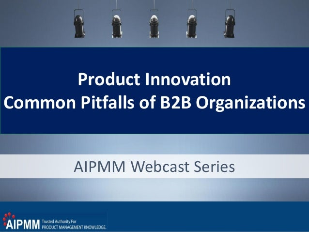 Product Innovation Common Pitfalls of B2B Organizations AIPMM Webcast Series