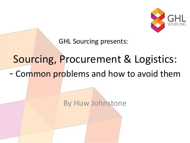 Sourcing, Procurement & Logistics: - Common problems and how to avoid them By Huw Johnstone GHL Sourcing presents: