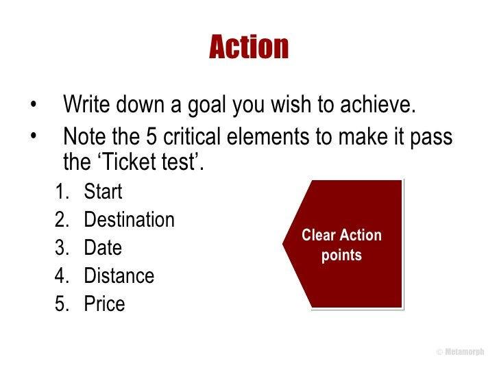 Action <ul><li>Write down a goal you wish to achieve.  </li></ul><ul><li>Note the 5 critical elements to make it pass the ...
