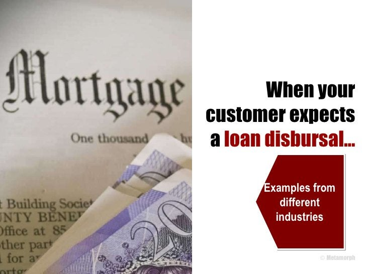 When your customer expects a  loan disbursal… Examples from different industries