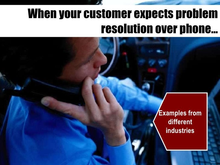 When your customer expects problem resolution over phone… Examples from different industries
